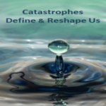 Catastrophes Define and Reshape Us
